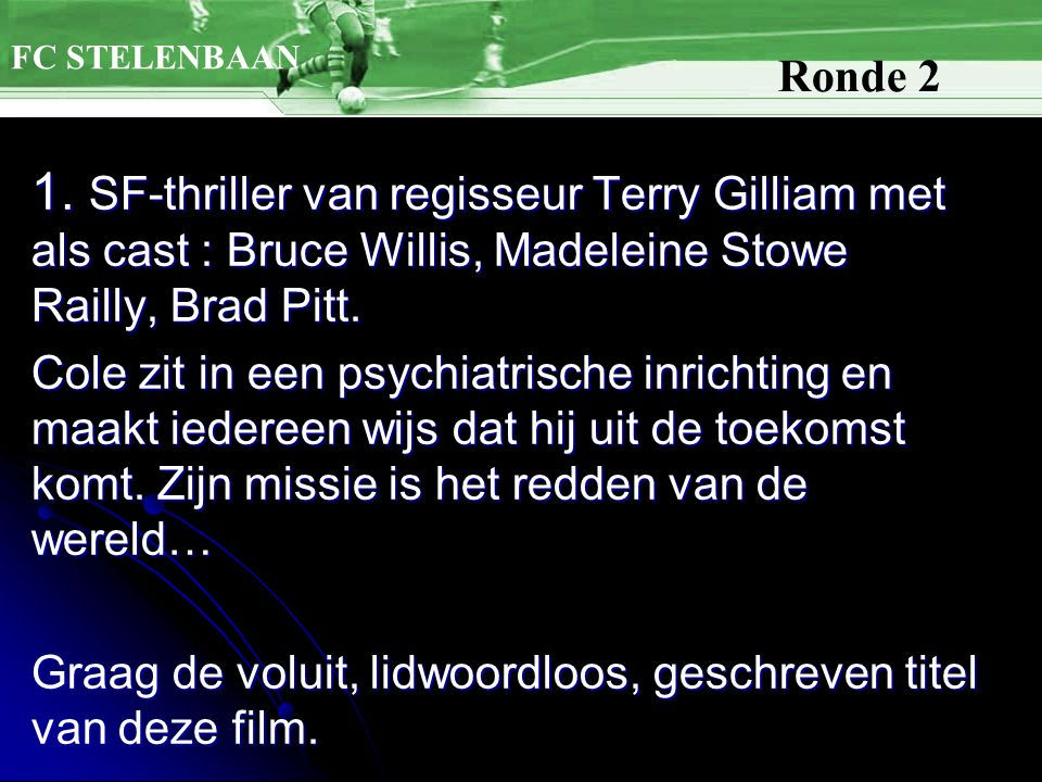 1. SF-thriller van regisseur Terry Gilliam met als cast : Bruce Willis, Madeleine Stowe Railly, Brad Pitt. Cole zit in een psychiatrische inrichting e