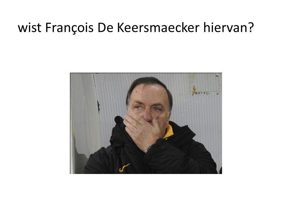 wist François De Keersmaecker hiervan?