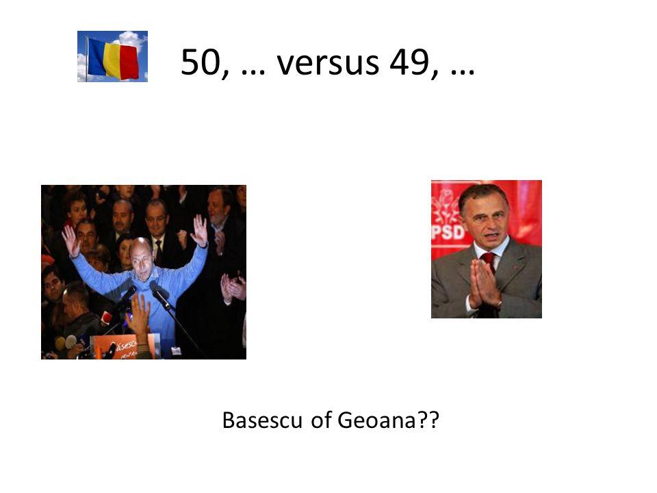 50, … versus 49, … Basescu of Geoana??