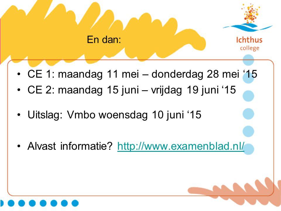 En dan: CE 1: maandag 11 mei – donderdag 28 mei '15 CE 2: maandag 15 juni – vrijdag 19 juni '15 Uitslag: Vmbo woensdag 10 juni '15 Alvast informatie?