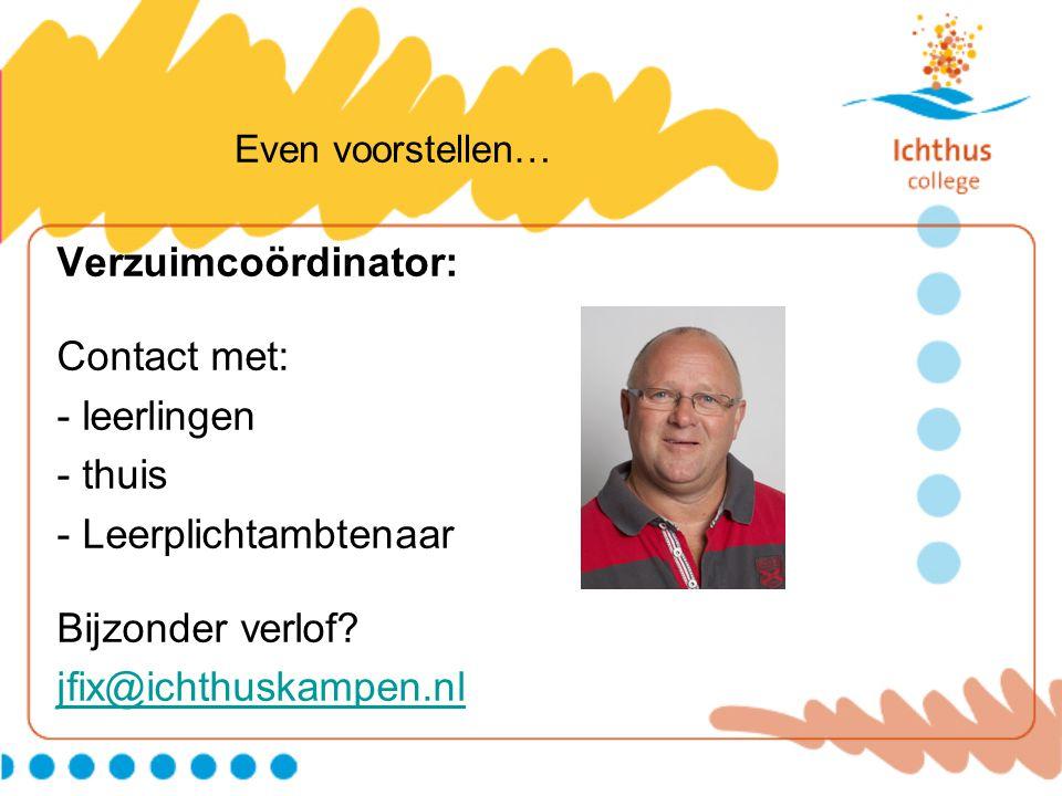 Even voorstellen… Verzuimcoördinator: Contact met: - leerlingen - thuis - Leerplichtambtenaar Bijzonder verlof? jfix@ichthuskampen.nl