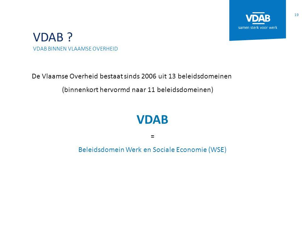 VDAB ? VDAB BINNEN VLAAMSE OVERHEID De Vlaamse Overheid bestaat sinds 2006 uit 13 beleidsdomeinen (binnenkort hervormd naar 11 beleidsdomeinen) VDAB =