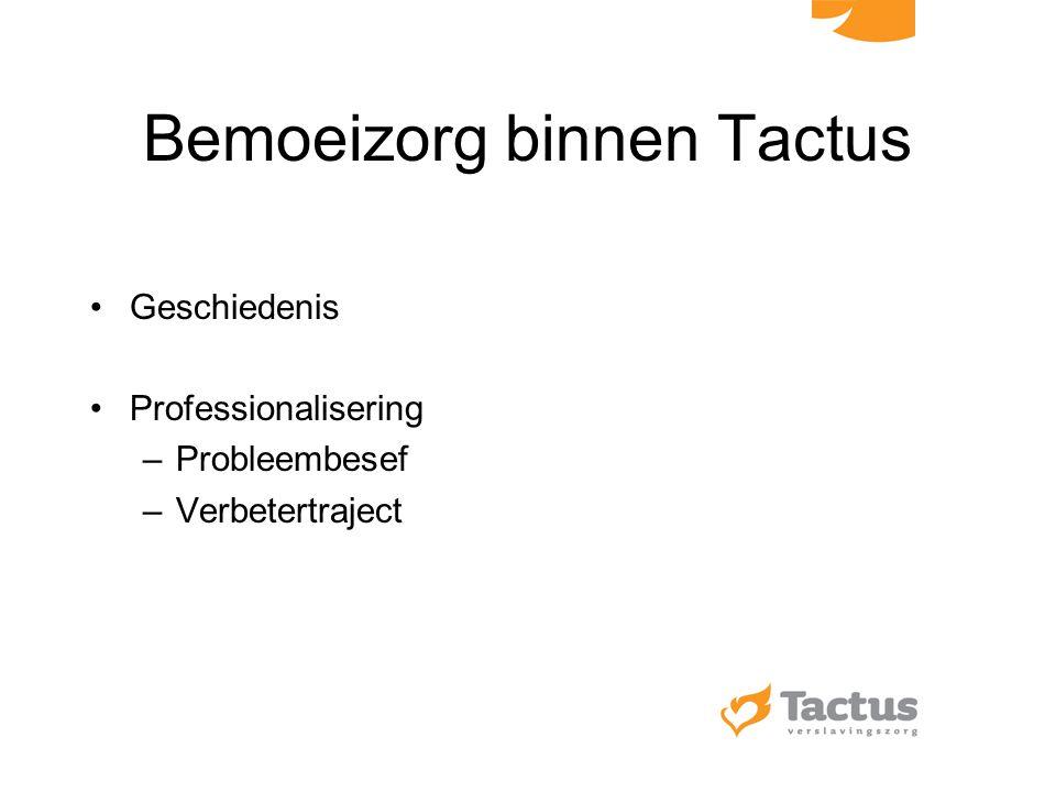 Bemoeizorg binnen Tactus Geschiedenis Professionalisering –Probleembesef –Verbetertraject