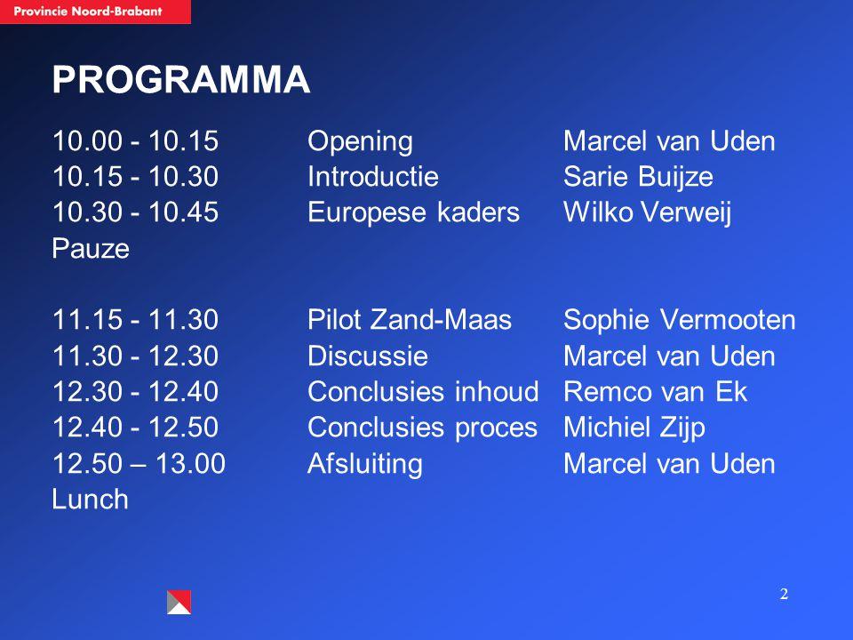 2 PROGRAMMA 10.00 - 10.15OpeningMarcel van Uden 10.15 - 10.30 IntroductieSarie Buijze 10.30 - 10.45 Europese kadersWilko Verweij Pauze 11.15 - 11.30 Pilot Zand-MaasSophie Vermooten 11.30 - 12.30DiscussieMarcel van Uden 12.30 - 12.40Conclusies inhoudRemco van Ek 12.40 - 12.50 Conclusies procesMichiel Zijp 12.50 – 13.00AfsluitingMarcel van Uden Lunch