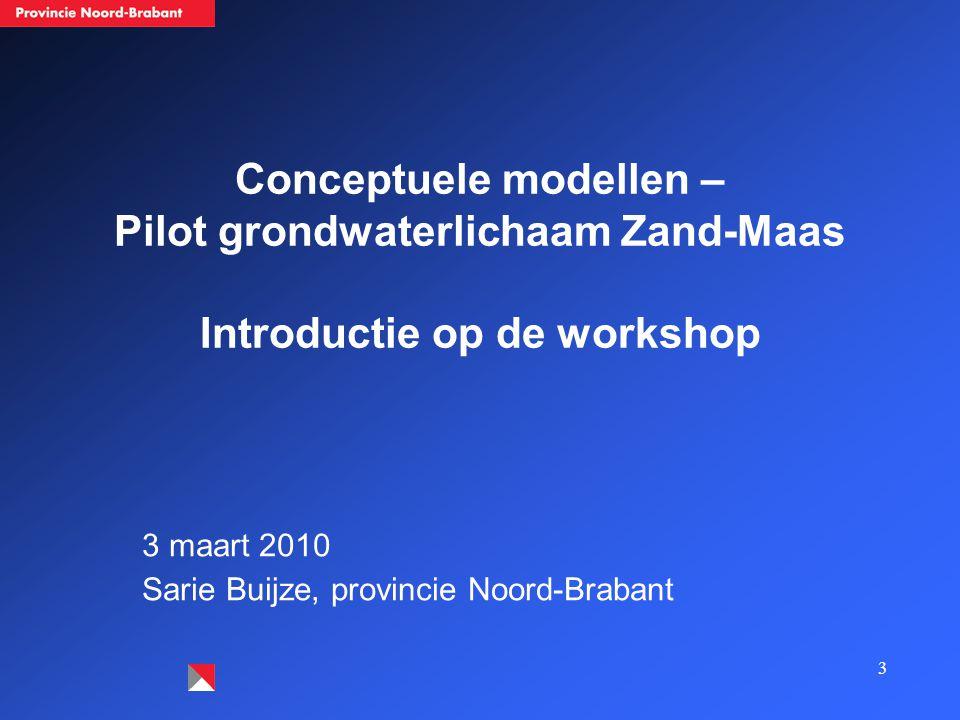 3 Conceptuele modellen – Pilot grondwaterlichaam Zand-Maas Introductie op de workshop 3 maart 2010 Sarie Buijze, provincie Noord-Brabant