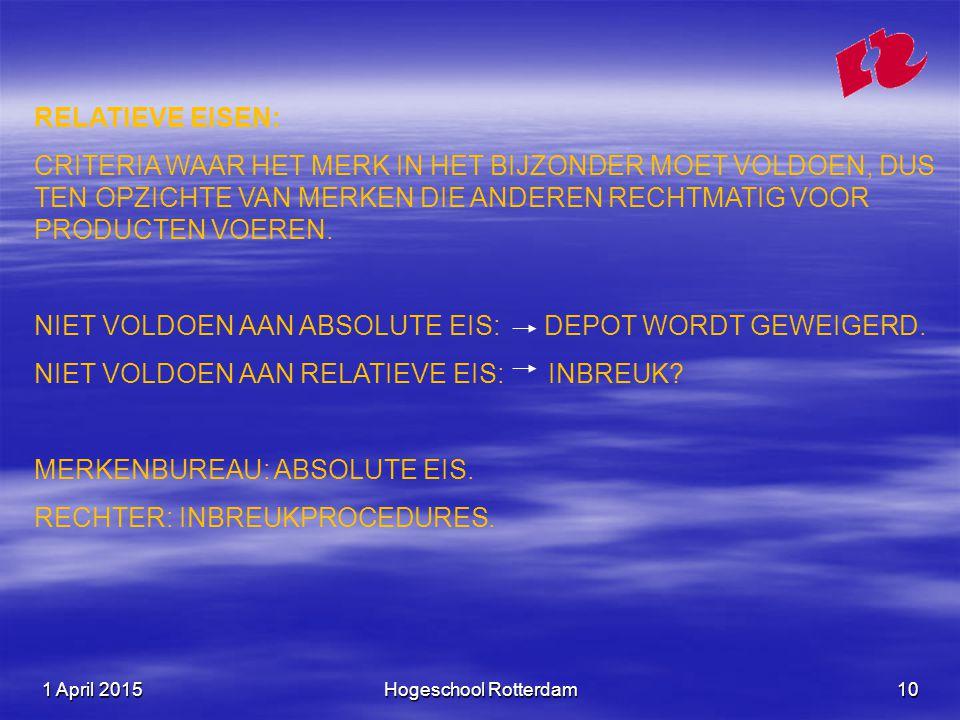 1 April 20151 April 20151 April 2015Hogeschool Rotterdam10 RELATIEVE EISEN: CRITERIA WAAR HET MERK IN HET BIJZONDER MOET VOLDOEN, DUS TEN OPZICHTE VAN MERKEN DIE ANDEREN RECHTMATIG VOOR PRODUCTEN VOEREN.