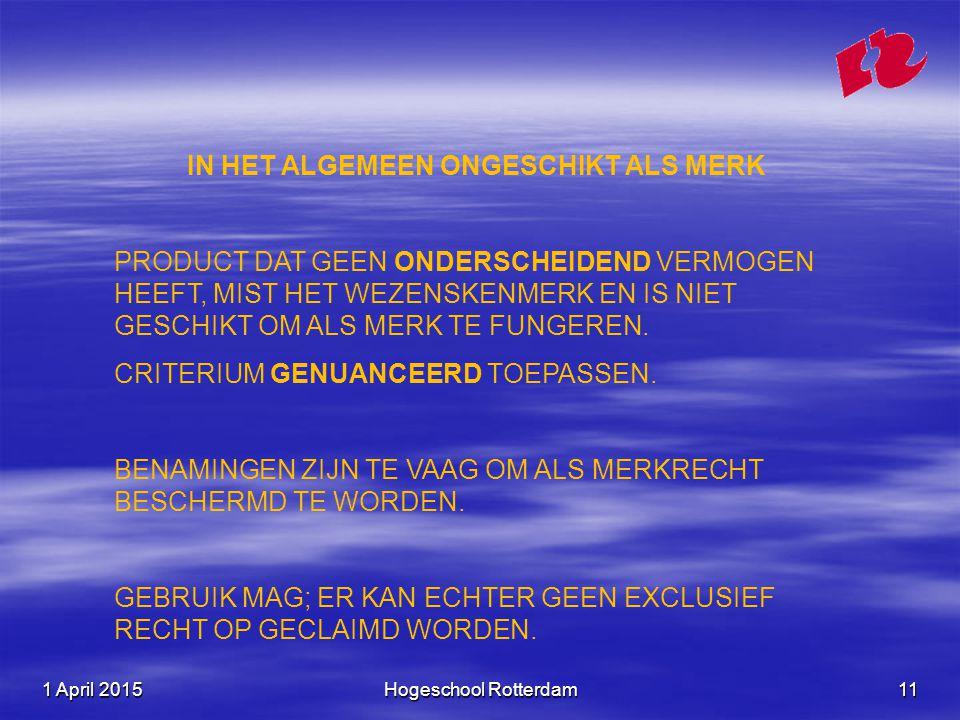 1 April 20151 April 20151 April 2015Hogeschool Rotterdam11 IN HET ALGEMEEN ONGESCHIKT ALS MERK PRODUCT DAT GEEN ONDERSCHEIDEND VERMOGEN HEEFT, MIST HET WEZENSKENMERK EN IS NIET GESCHIKT OM ALS MERK TE FUNGEREN.
