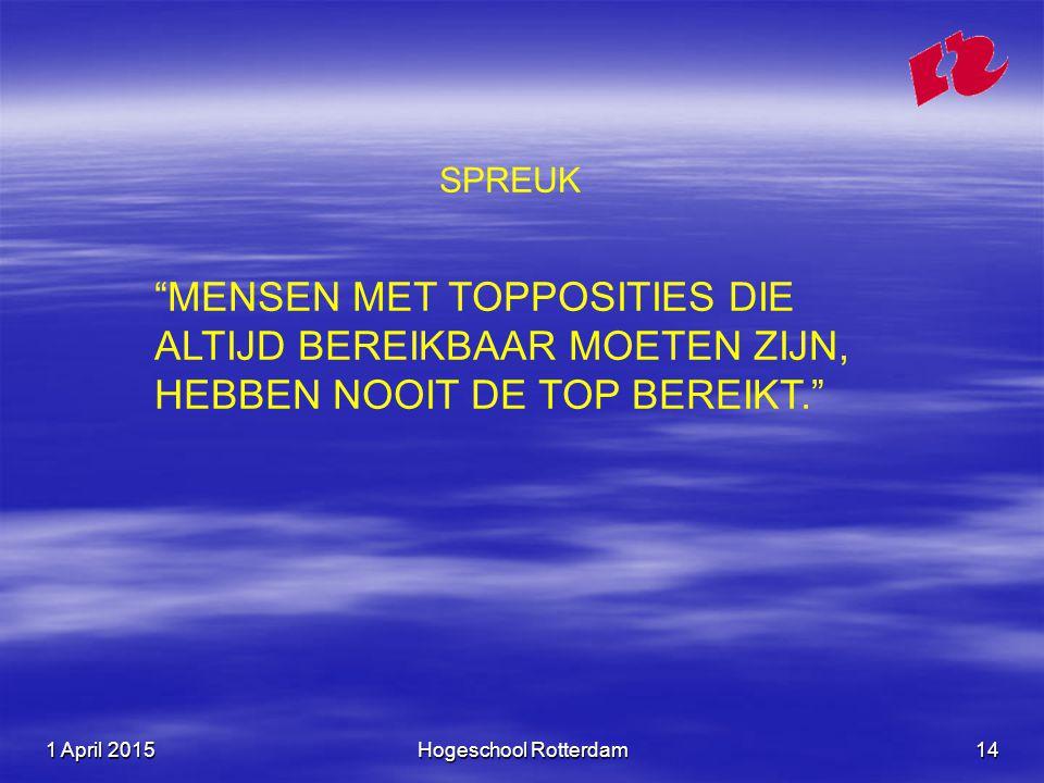 """1 April 20151 April 20151 April 2015Hogeschool Rotterdam14 SPREUK """"MENSEN MET TOPPOSITIES DIE ALTIJD BEREIKBAAR MOETEN ZIJN, HEBBEN NOOIT DE TOP BEREI"""