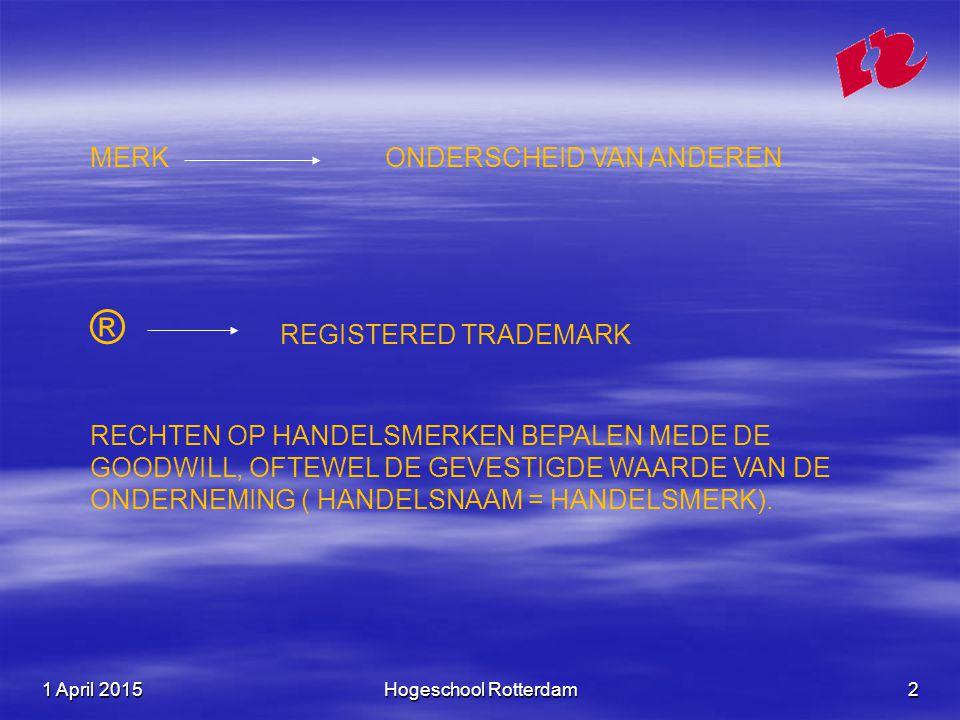1 April 20151 April 20151 April 2015Hogeschool Rotterdam2 MERK ONDERSCHEID VAN ANDEREN ® REGISTERED TRADEMARK RECHTEN OP HANDELSMERKEN BEPALEN MEDE DE GOODWILL, OFTEWEL DE GEVESTIGDE WAARDE VAN DE ONDERNEMING ( HANDELSNAAM = HANDELSMERK).