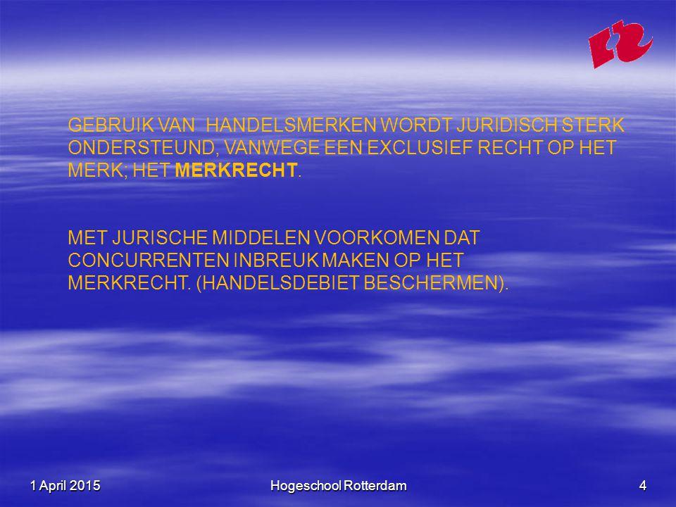 1 April 20151 April 20151 April 2015Hogeschool Rotterdam4 GEBRUIK VAN HANDELSMERKEN WORDT JURIDISCH STERK ONDERSTEUND, VANWEGE EEN EXCLUSIEF RECHT OP HET MERK; HET MERKRECHT.