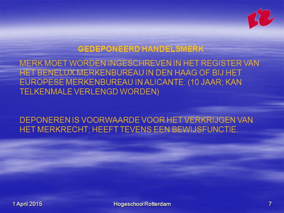 1 April 20151 April 20151 April 2015Hogeschool Rotterdam7 GEDEPONEERD HANDELSMERK MERK MOET WORDEN INGESCHREVEN IN HET REGISTER VAN HET BENELUX MERKENBUREAU IN DEN HAAG OF BIJ HET EUROPESE MERKENBUREAU IN ALICANTE.