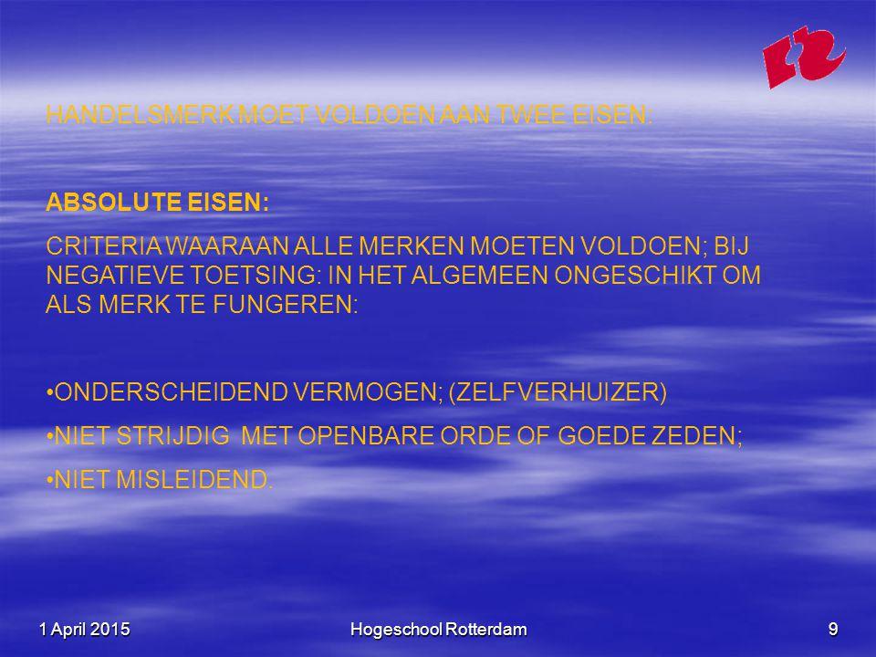 1 April 20151 April 20151 April 2015Hogeschool Rotterdam9 HANDELSMERK MOET VOLDOEN AAN TWEE EISEN: ABSOLUTE EISEN: CRITERIA WAARAAN ALLE MERKEN MOETEN VOLDOEN; BIJ NEGATIEVE TOETSING: IN HET ALGEMEEN ONGESCHIKT OM ALS MERK TE FUNGEREN: ONDERSCHEIDEND VERMOGEN; (ZELFVERHUIZER) NIET STRIJDIG MET OPENBARE ORDE OF GOEDE ZEDEN; NIET MISLEIDEND.