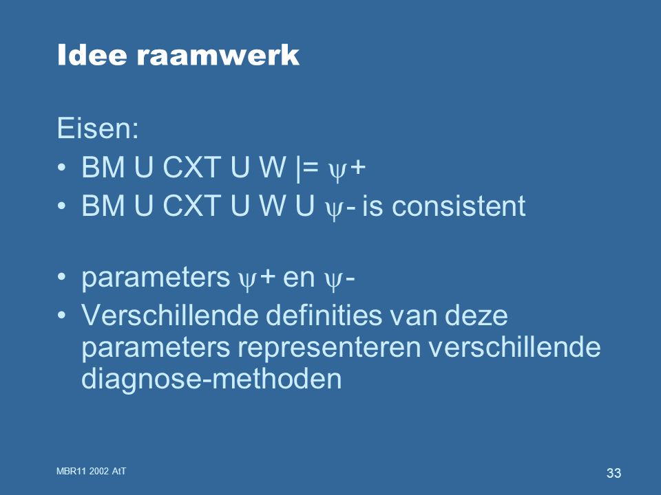 MBR11 2002 AtT 33 Idee raamwerk Eisen: BM U CXT U W |=  + BM U CXT U W U  - is consistent parameters  + en  - Verschillende definities van deze parameters representeren verschillende diagnose-methoden
