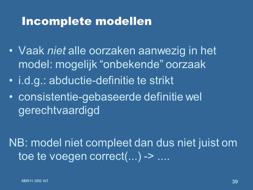 MBR11 2002 AtT 39 Incomplete modellen Vaak niet alle oorzaken aanwezig in het model: mogelijk onbekende oorzaak i.d.g.: abductie-definitie te strikt consistentie-gebaseerde definitie wel gerechtvaardigd NB: model niet compleet dan dus niet juist om toe te voegen correct(...) ->....