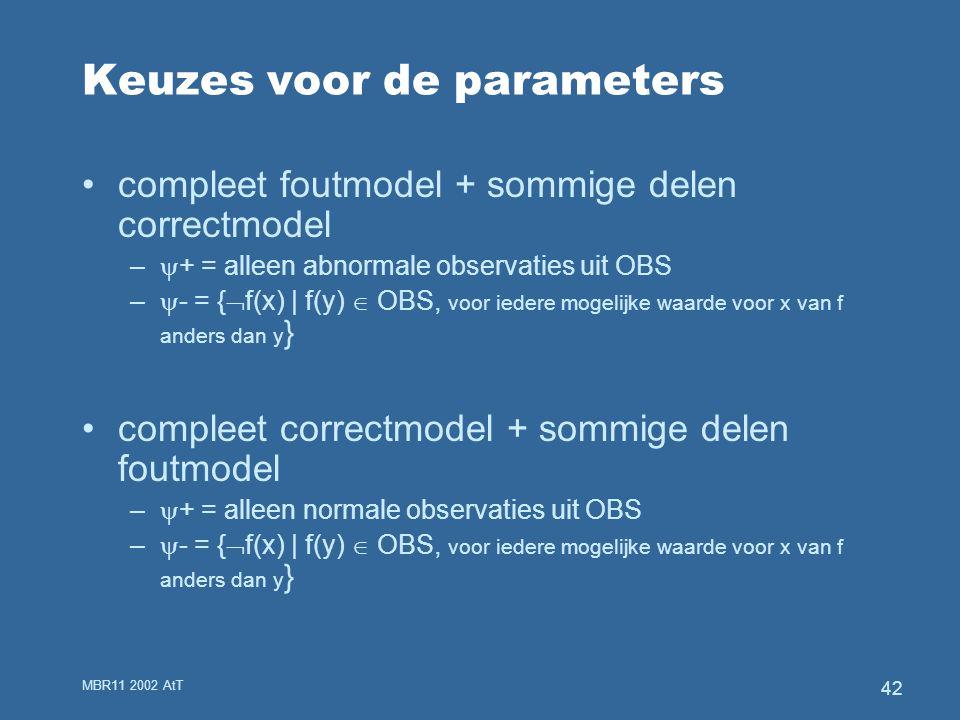 MBR11 2002 AtT 42 Keuzes voor de parameters compleet foutmodel + sommige delen correctmodel –  + = alleen abnormale observaties uit OBS –  - = {  f(x) | f(y)  OBS, voor iedere mogelijke waarde voor x van f anders dan y } compleet correctmodel + sommige delen foutmodel –  + = alleen normale observaties uit OBS –  - = {  f(x) | f(y)  OBS, voor iedere mogelijke waarde voor x van f anders dan y }