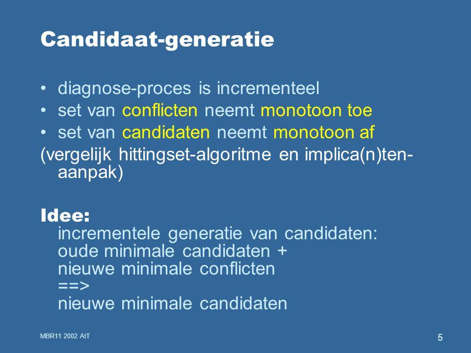 MBR11 2002 AtT 5 Candidaat-generatie diagnose-proces is incrementeel set van conflicten neemt monotoon toe set van candidaten neemt monotoon af (vergelijk hittingset-algoritme en implica(n)ten- aanpak) Idee: incrementele generatie van candidaten: oude minimale candidaten + nieuwe minimale conflicten ==> nieuwe minimale candidaten
