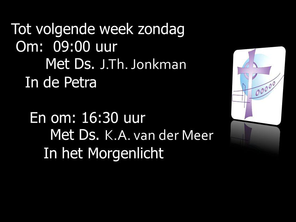 Tot volgende week zondag Om: 09:00 uur Om: 09:00 uur Met Ds. Met Ds. J.Th. Jonkman In de Petra In de Petra En om: 16:30 uur En om: 16:30 uur Met Ds. M
