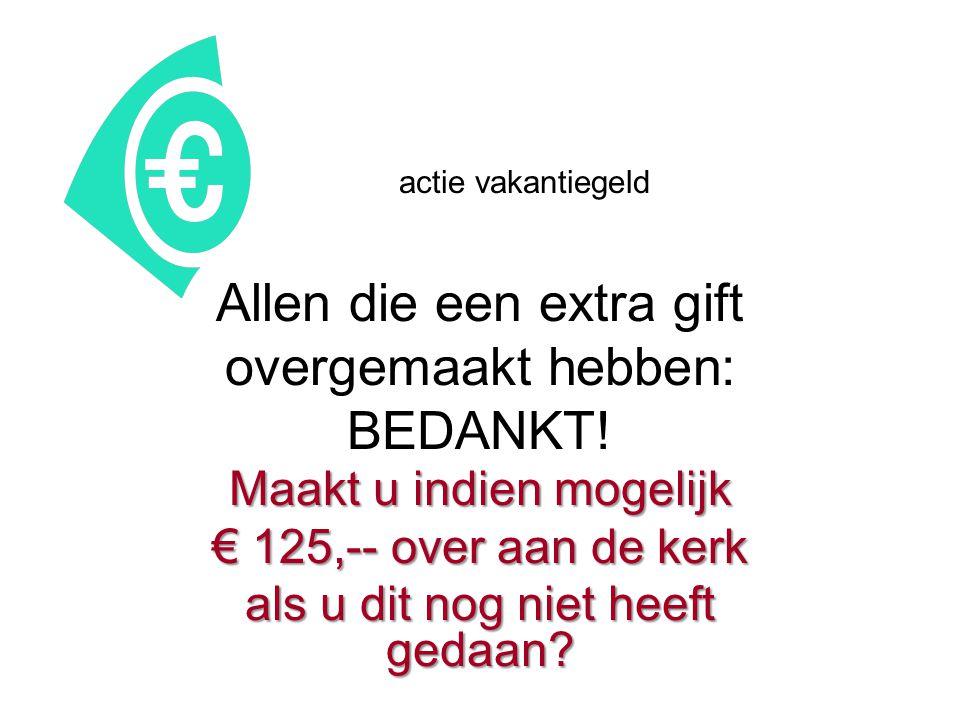 actie vakantiegeld Allen die een extra gift overgemaakt hebben: BEDANKT! Maakt u indien mogelijk € 125,-- over aan de kerk als u dit nog niet heeft ge