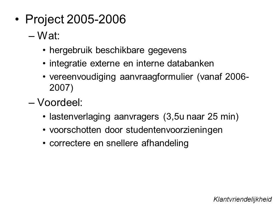 Project 2005-2006 –Wat: hergebruik beschikbare gegevens integratie externe en interne databanken vereenvoudiging aanvraagformulier (vanaf 2006- 2007) –Voordeel: lastenverlaging aanvragers (3,5u naar 25 min) voorschotten door studentenvoorzieningen correctere en snellere afhandeling Klantvriendelijkheid