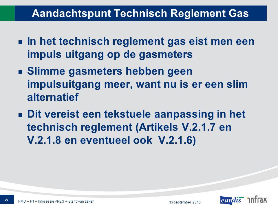 PMO – F1 – Infosessie VREG – Stand van zaken 13 september 2010 Aandachtspunt Technisch Reglement Gas In het technisch reglement gas eist men een impuls uitgang op de gasmeters Slimme gasmeters hebben geen impulsuitgang meer, want nu is er een slim alternatief Dit vereist een tekstuele aanpassing in het technisch reglement (Artikels V.2.1.7 en V.2.1.8 en eventueel ook V.2.1.6) 27