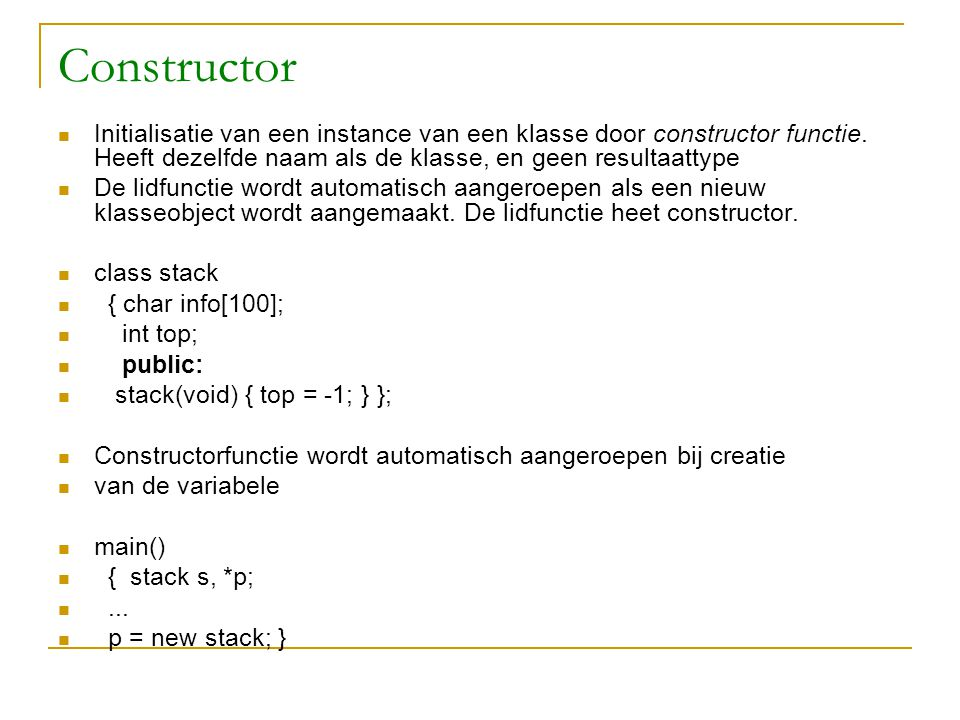 Constructor Initialisatie van een instance van een klasse door constructor functie. Heeft dezelfde naam als de klasse, en geen resultaattype De lidfun