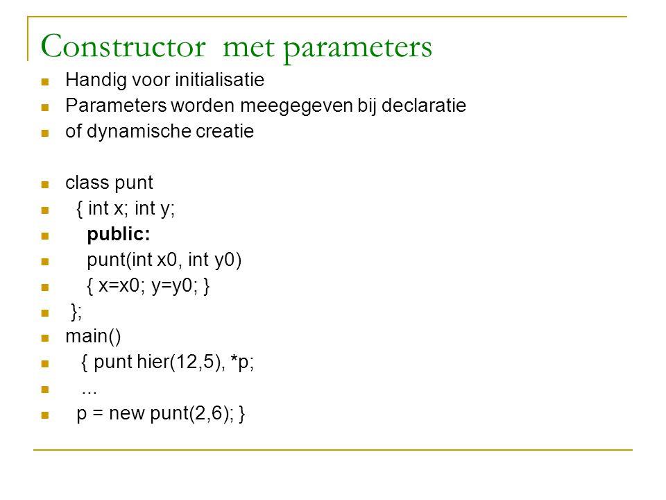 Constructor met parameters Handig voor initialisatie Parameters worden meegegeven bij declaratie of dynamische creatie class punt { int x; int y; publ