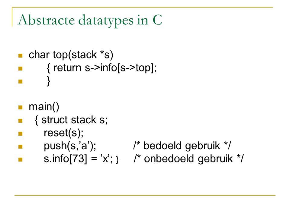 Abstracte datatypes in C char top(stack *s) { return s->info[s->top]; } main() { struct stack s; reset(s); push(s,'a'); /* bedoeld gebruik */ s.info[7