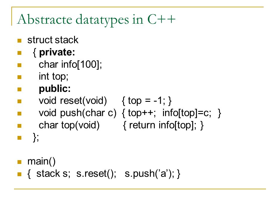 Abstracte datatypes in C++ struct stack { private: char info[100]; int top; public: void reset(void) { top = -1; } void push(char c) { top++; info[top]=c; } char top(void) { return info[top]; } }; main() { stack s; s.reset(); s.push('a'); }