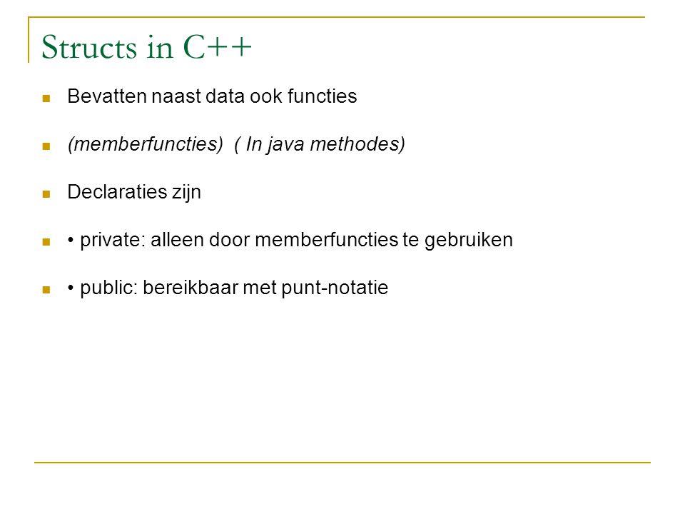 Structs in C++ Bevatten naast data ook functies (memberfuncties) ( In java methodes) Declaraties zijn private: alleen door memberfuncties te gebruiken