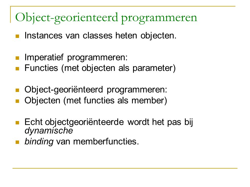 Object-georienteerd programmeren Instances van classes heten objecten. Imperatief programmeren: Functies (met objecten als parameter) Object-georiënte