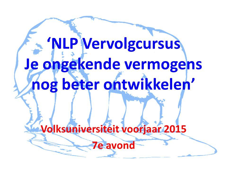 'NLP Vervolgcursus Je ongekende vermogens nog beter ontwikkelen' Volksuniversiteit voorjaar 2015 7e avond