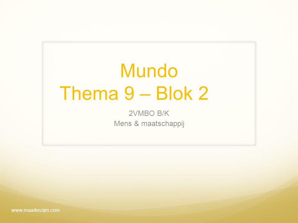 Mundo Thema 9 – Blok 2 2VMBO B/K Mens & maatschappij www.maaikezijm.com