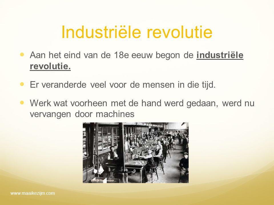 Industriële revolutie Aan het eind van de 18e eeuw begon de industriële revolutie. Er veranderde veel voor de mensen in die tijd. Werk wat voorheen me
