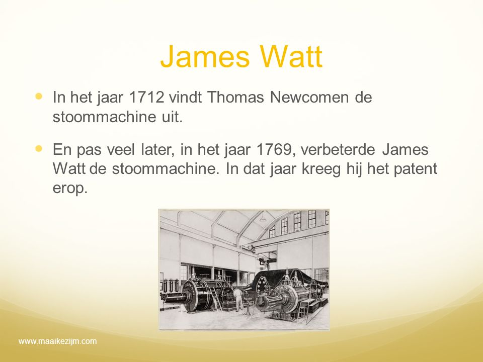 James Watt In het jaar 1712 vindt Thomas Newcomen de stoommachine uit. En pas veel later, in het jaar 1769, verbeterde James Watt de stoommachine. In