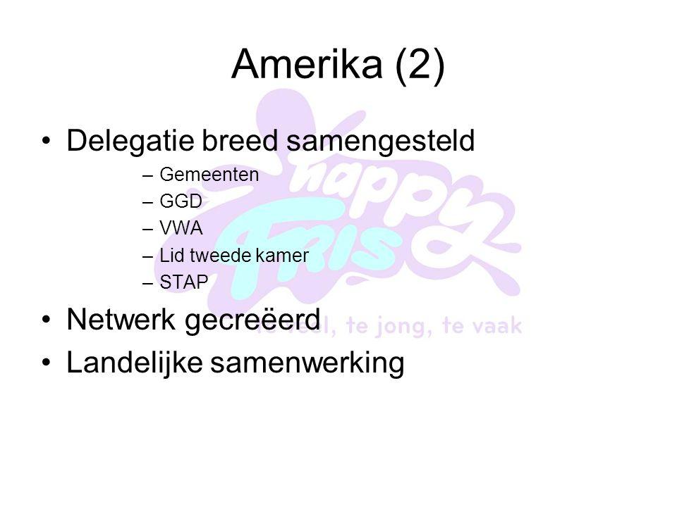 Amerika (2) Delegatie breed samengesteld –Gemeenten –GGD –VWA –Lid tweede kamer –STAP Netwerk gecreëerd Landelijke samenwerking