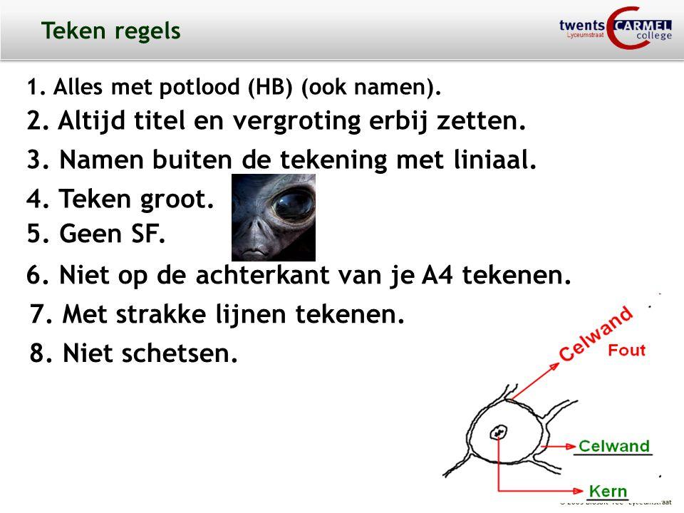 © 2009 Biosoft TCC - Lyceumstraat Teken regels 1. Alles met potlood (HB) (ook namen). 2. Altijd titel en vergroting erbij zetten. 3. Namen buiten de t