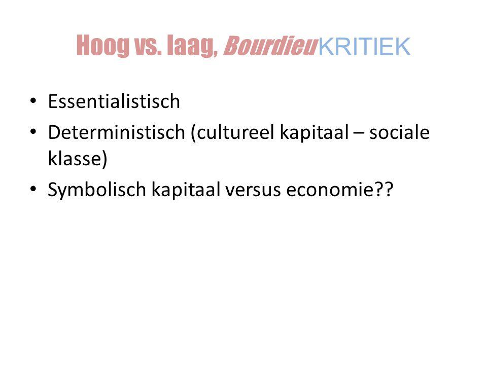 Essentialistisch Deterministisch (cultureel kapitaal – sociale klasse) Symbolisch kapitaal versus economie?? Hoog vs. laag, Bourdieu KRITIEK