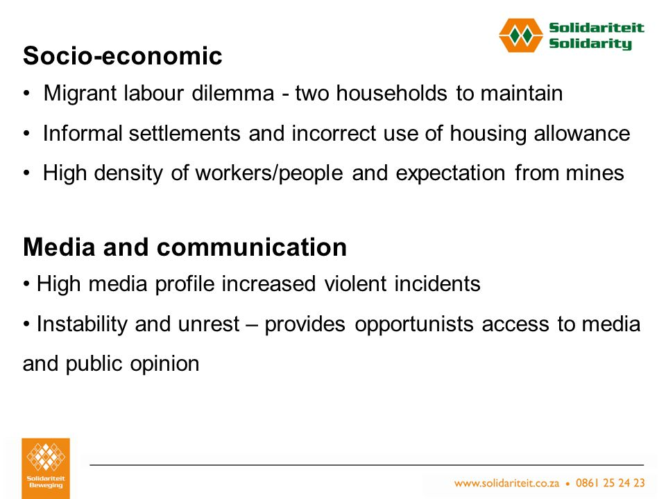 Titel van aanbieding – Subtitel van aanbieding Naam van aanbieder Plek, Datum Socio-economic Migrant labour dilemma - two households to maintain Informal settlements and incorrect use of housing allowance High density of workers/people and expectation from mines Media and communication High media profile increased violent incidents Instability and unrest – provides opportunists access to media and public opinion