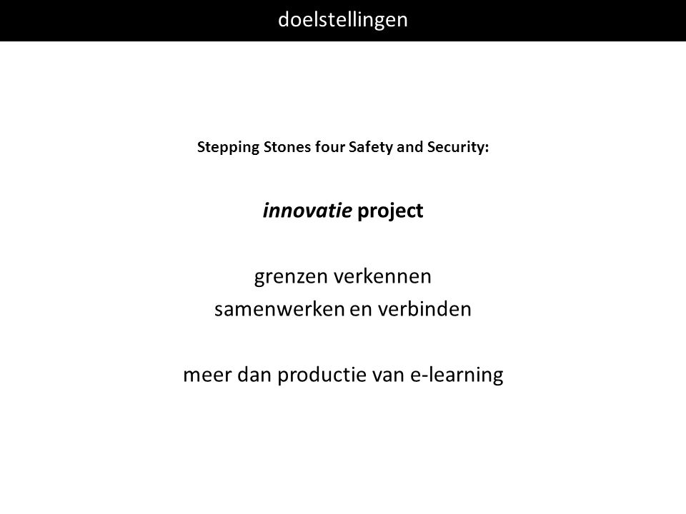 doelstellingen Stepping Stones four Safety and Security: innovatie project grenzen verkennen samenwerken en verbinden meer dan productie van e-learning