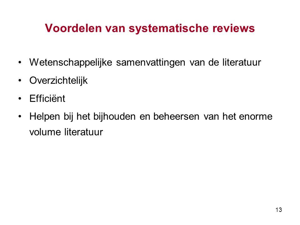 13 Voordelen van systematische reviews Wetenschappelijke samenvattingen van de literatuur Overzichtelijk Efficiënt Helpen bij het bijhouden en beheersen van het enorme volume literatuur