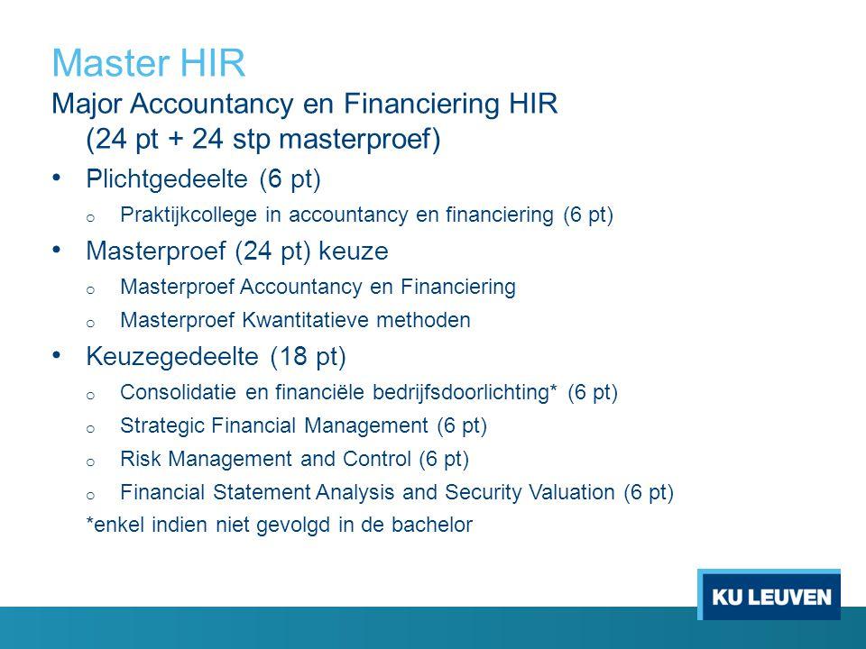 Master HIR Major Accountancy en Financiering HIR (24 pt + 24 stp masterproef) Plichtgedeelte (6 pt) o Praktijkcollege in accountancy en financiering (6 pt) Masterproef (24 pt) keuze o Masterproef Accountancy en Financiering o Masterproef Kwantitatieve methoden Keuzegedeelte (18 pt) o Consolidatie en financiële bedrijfsdoorlichting* (6 pt) o Strategic Financial Management (6 pt) o Risk Management and Control (6 pt) o Financial Statement Analysis and Security Valuation (6 pt) *enkel indien niet gevolgd in de bachelor
