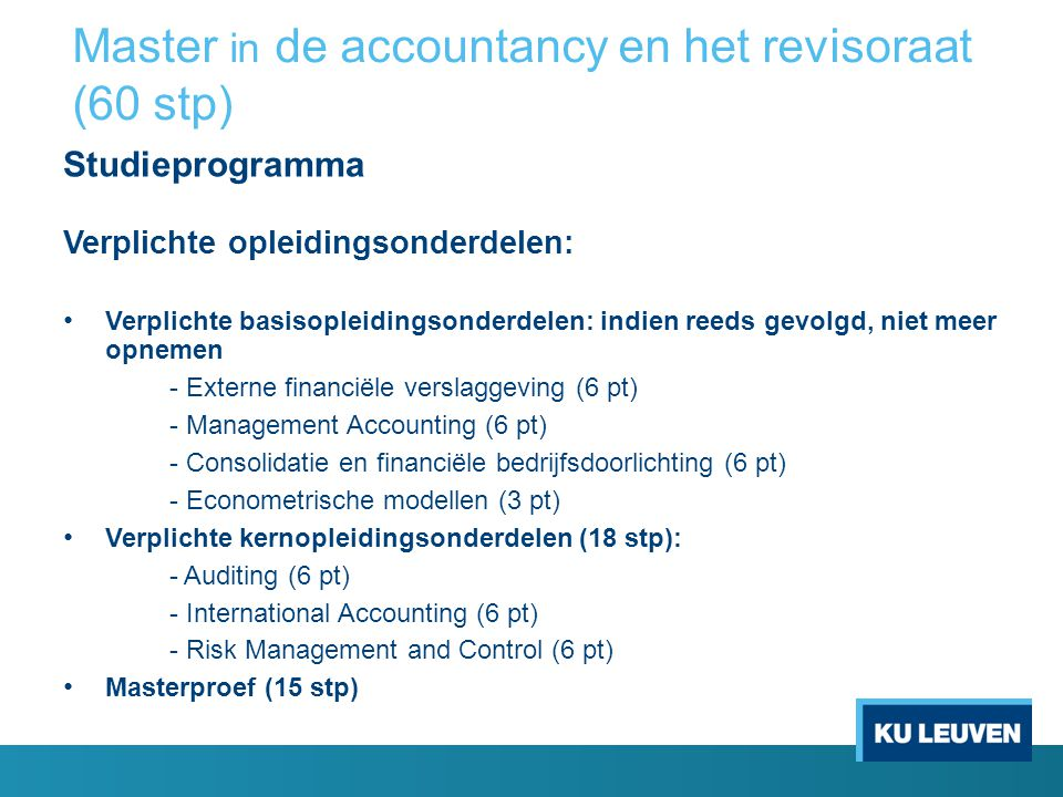 Algemene keuze-opleidingsonderdelen Accounting en Audit: Deontologie van accountancy en revisoraat, Strategisch Management Accounting, International Auditing Standards of International Auditing Standards and Special Topics in Accounting, Boekhoudrecht, Reporting for Banks, Reporting for Insurance Companies Recht: Vennootschapsrecht, Sociale wetgeving, Belasting op de toegevoegde waarde, Personenbelasting, Vennootschapsbelasting, Fiscaal procesrecht, Fiscaal vermogensbeheer met inbegrip van registratie- en successierechten, Regionale en lokale belastingen, European Taxation, International Taxation Information Management: Grondslagen van de beleidsinformatica (basis), Business Information Systems of Beleidsinformatiesystemen (basis), Principles of database management, Knowledge management and business intelligence Master in de accountancy en het revisoraat (60 stp)