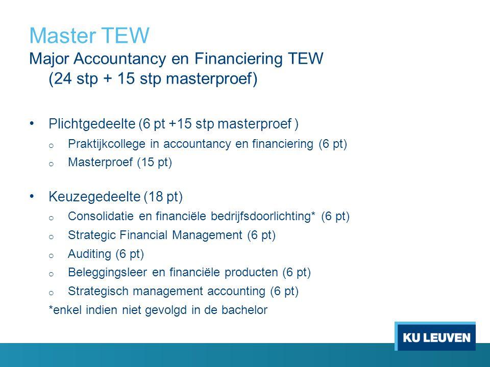 Master TEW Major Accountancy en Financiering TEW (24 stp + 15 stp masterproef) Plichtgedeelte (6 pt +15 stp masterproef ) o Praktijkcollege in accountancy en financiering (6 pt) o Masterproef (15 pt) Keuzegedeelte (18 pt) o Consolidatie en financiële bedrijfsdoorlichting* (6 pt) o Strategic Financial Management (6 pt) o Auditing (6 pt) o Beleggingsleer en financiële producten (6 pt) o Strategisch management accounting (6 pt) *enkel indien niet gevolgd in de bachelor