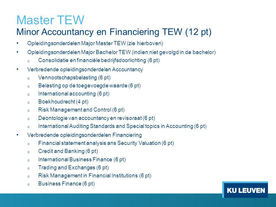 Master TEW Minor Accountancy en Financiering TEW (12 pt) Opleidingsonderdelen Major Master TEW (zie hierboven) Opleidingsonderdelen Major Bachelor TEW (indien niet gevolgd in de bachelor) o Consolidatie en financiële bedrijfsdoorlichting (6 pt) Verbredende opleidingsonderdelen Accountancy o Vennootschapsbelasting (6 pt) o Belasting op de toegevoegde waarde (6 pt) o International accounting (6 pt) o Boekhoudrecht (4 pt) o Risk Management and Control (6 pt) o Deontologie van accountancy en revisoraat (6 pt) o International Auditing Standards and Special topics in Accounting (6 pt) Verbredende opleidingsonderdelen Financiering o Financial statement analysis ans Security Valuation (6 pt) o Credit and Banking (6 pt) o International Business Finance (6 pt) o Trading and Exchanges (6 pt) o Risk Management in Financial Institutions (6 pt) o Business Finance (6 pt)