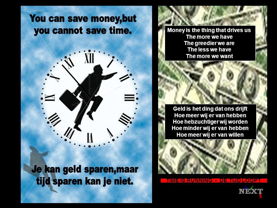 Money is the thing that drives us The more we have The greedier we are The less we have The more we want Geld is het ding dat ons drijft Hoe meer wij er van hebben Hoe hebzuchtiger wij worden Hoe minder wij er van hebben Hoe meer wij er van willen TIME IS RUNNING - DE TIJD LOOPT