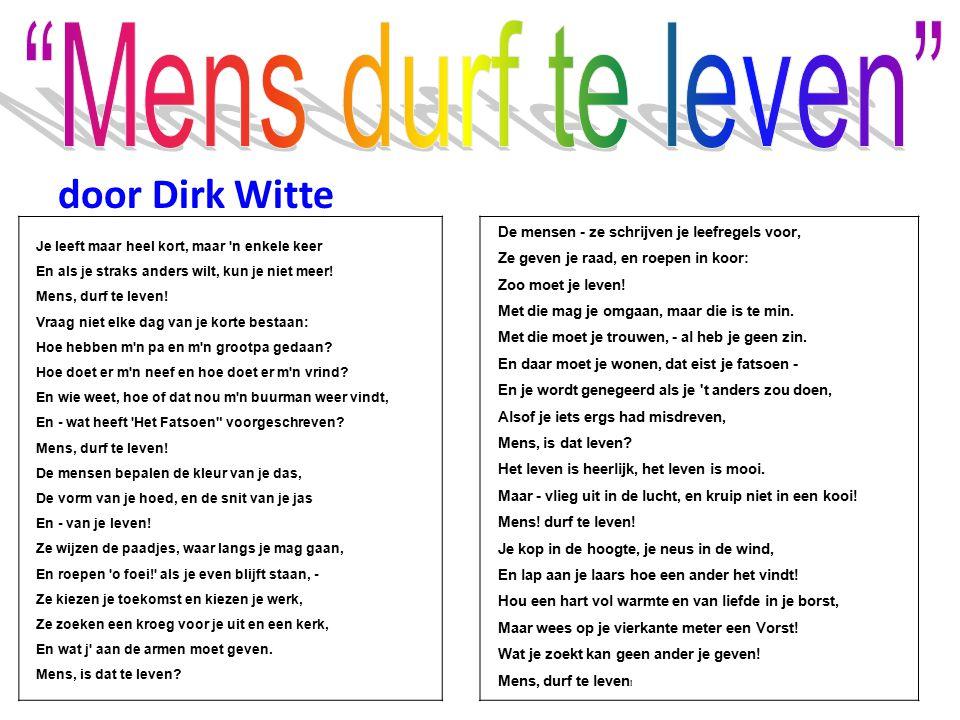 door Dirk Witte Je leeft maar heel kort, maar 'n enkele keer En als je straks anders wilt, kun je niet meer! Mens, durf te leven! Vraag niet elke dag