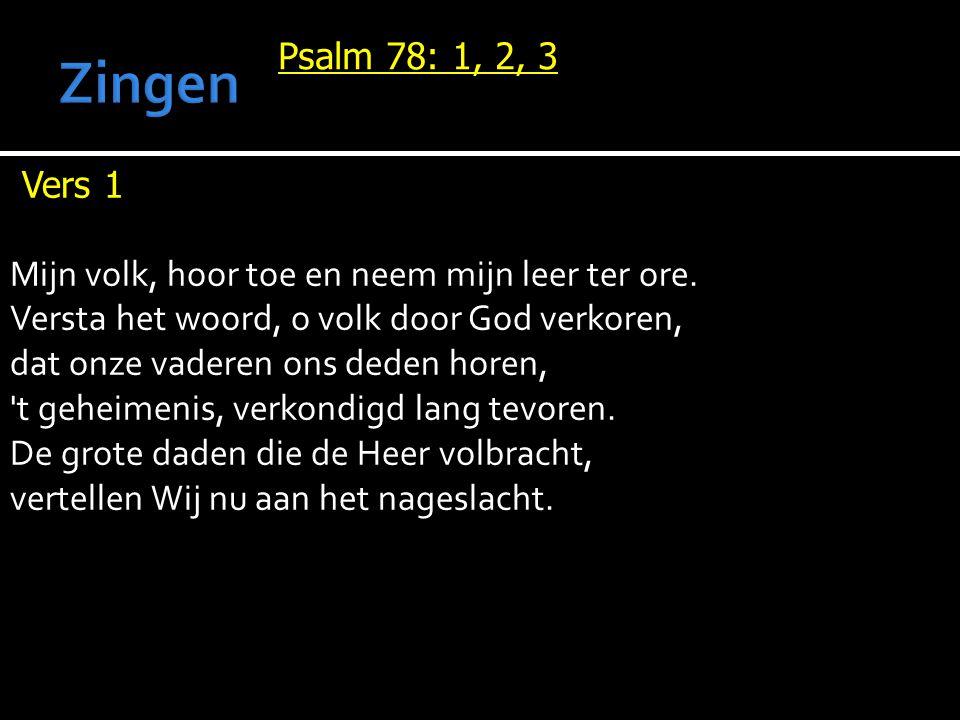 Psalm 78: 1, 2, 3 Vers 1 Mijn volk, hoor toe en neem mijn leer ter ore. Versta het woord, o volk door God verkoren, dat onze vaderen ons deden horen,