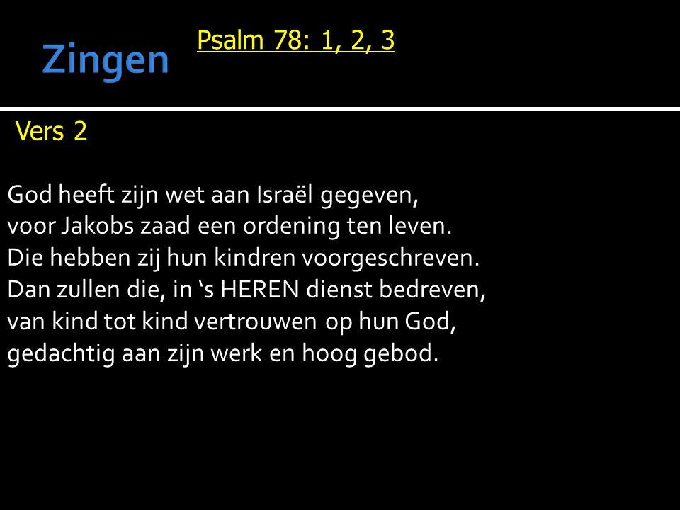 Psalm 78: 1, 2, 3 Vers 2 God heeft zijn wet aan Israël gegeven, voor Jakobs zaad een ordening ten leven. Die hebben zij hun kindren voorgeschreven. Da