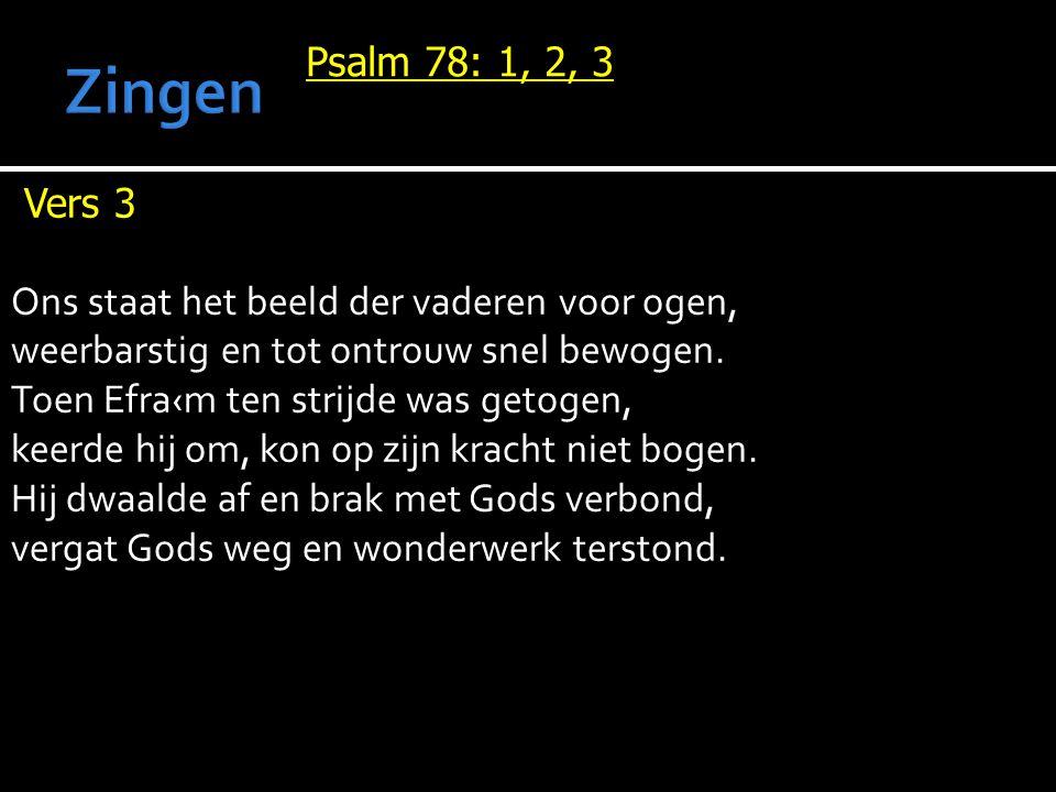 Psalm 78: 1, 2, 3 Vers 3 Ons staat het beeld der vaderen voor ogen, weerbarstig en tot ontrouw snel bewogen. Toen Efra‹m ten strijde was getogen, keer