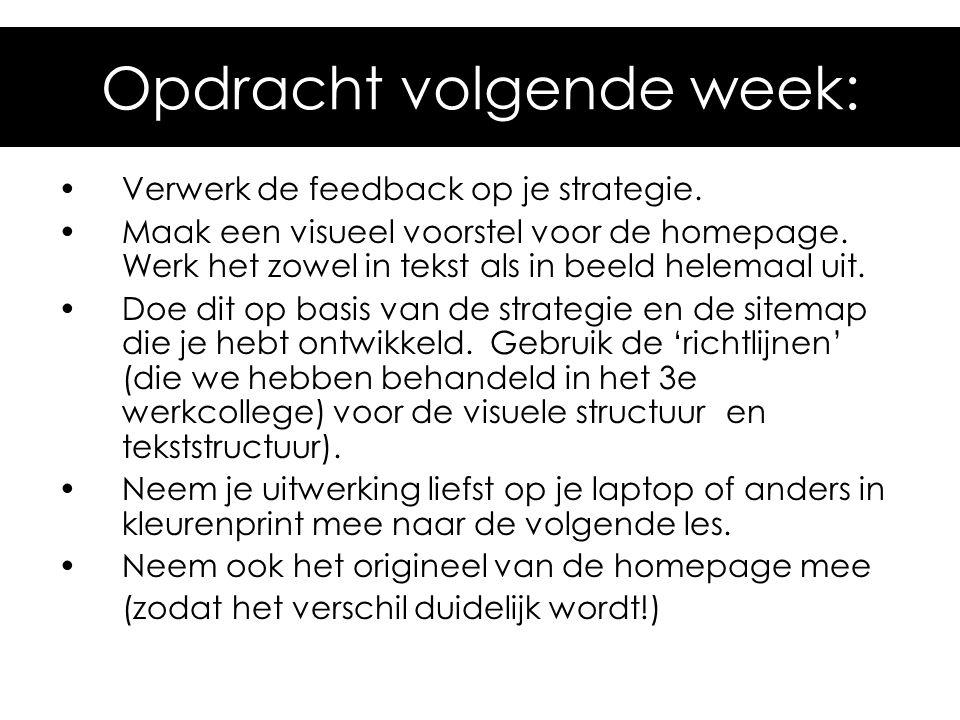 Opdracht volgende week: Verwerk de feedback op je strategie. Maak een visueel voorstel voor de homepage. Werk het zowel in tekst als in beeld helemaal